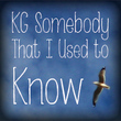 KG Somebody That I Used To Know