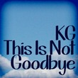 KG This Is Not Goodbye