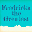 Fredericka the Greatest™