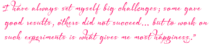 I have always set myself big challenges; some gave good results, others did not succeed.