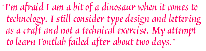 I'm afraid I am a bit of a dinosaur when it comes to technology. I still consider type design and lettering as a craft and not a technical exercise. My attempt to learn FontLab failed after about two days.